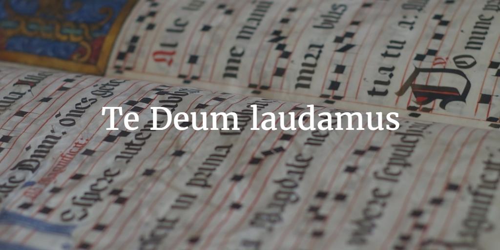 Te Deum laudamus!
